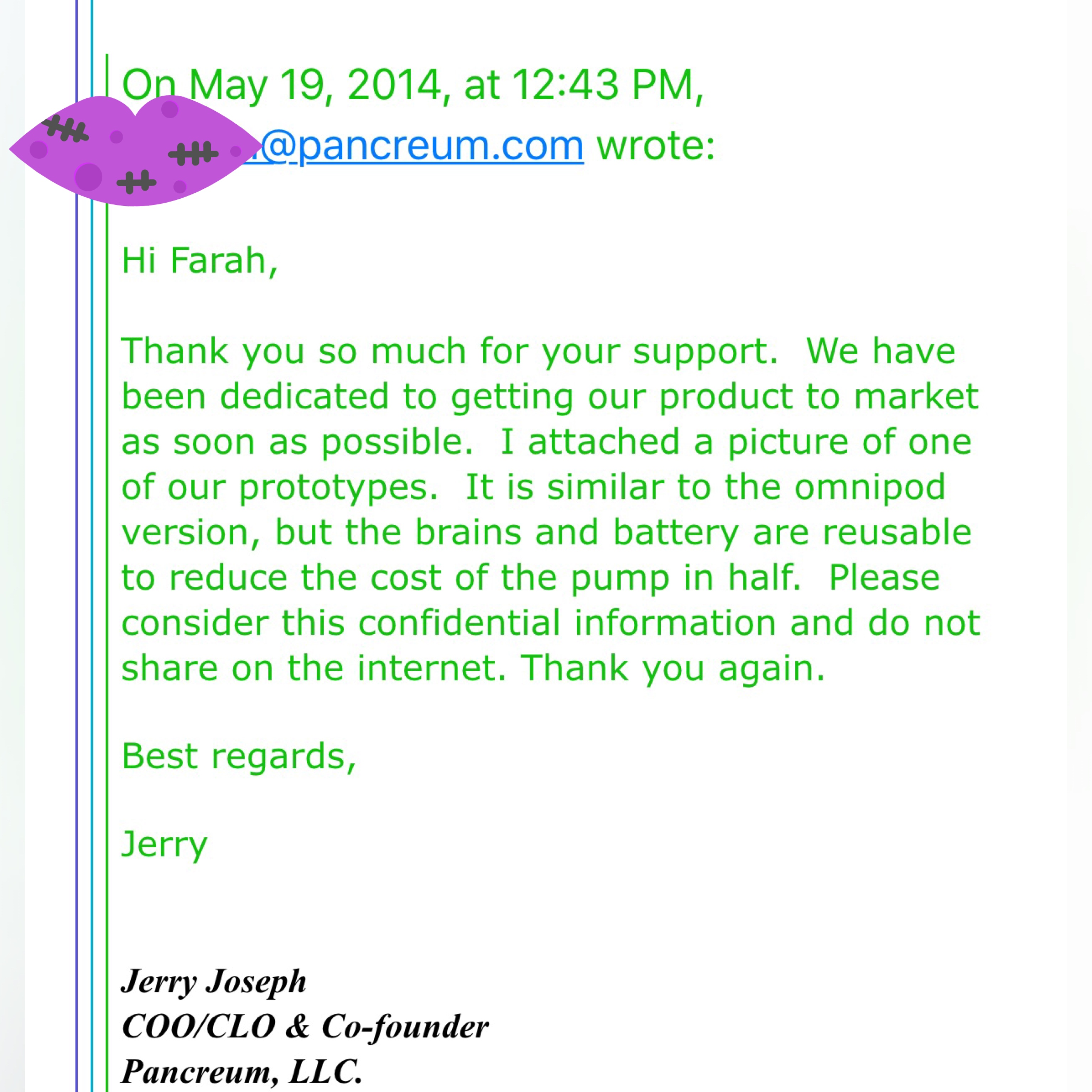 Exclusive original email from 2014 from engineer and Pancreum Co-Founder/CEO Jerry Joseph introducing the artificial pancreas prototype to me personally years before being presented to the public! GREATNESS TAKES TIME! THANK YOU FOR ALLOWING ME TO BE PART OF YOUR DREAM JERRY! Please note: Identifying features such as full names and email addresses have been partially covered for privacy reasons.